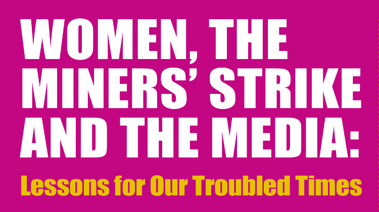 Women, The Miner's Strike and The Media: Lessons for Our Troubled Times
