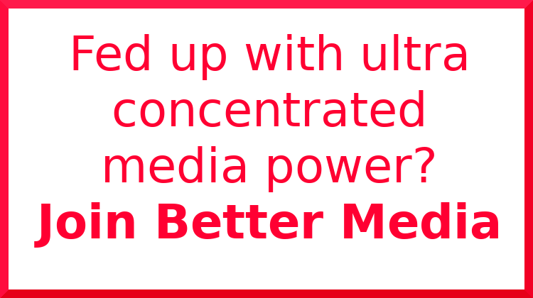 Fed up with ultra concentrated media power?  Join Better Media